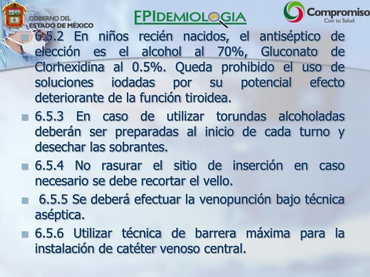 6.5.2 En niños recién nacidos, el antiséptico de elección es el alcohol al 70%, Gluconato de Clorhexidina al 0.5%. Queda prohibido el uso de soluciones iodadas por su potencial efecto deteriorante de la función tiroidea.