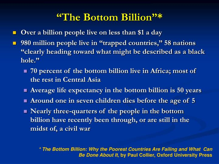 the bottom billion The new bottom billion refers to the 960 million or so poor people (approximately three-quarters of the world's poorest 13 billion people) .