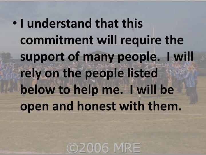 I understand that this commitment will require the support of many people.  I will rely on the people listed below to help me.  I will be open and honest with them.