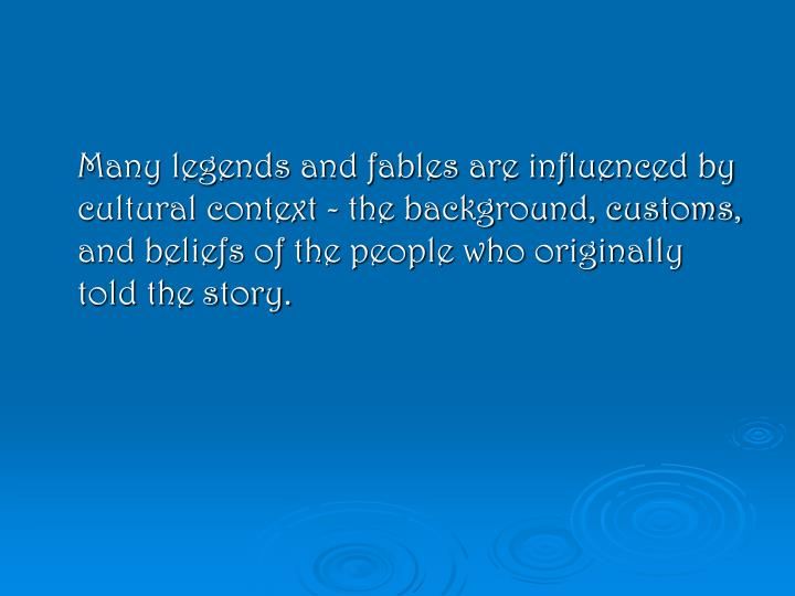 Many legends and fables are influenced by cultural context - the background, customs, and beliefs of the people who originally told the story.