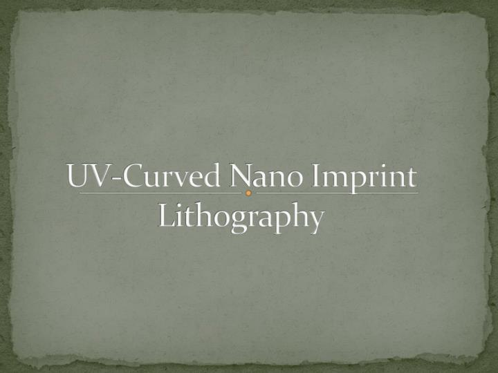 Uv curved nano imprint lithography