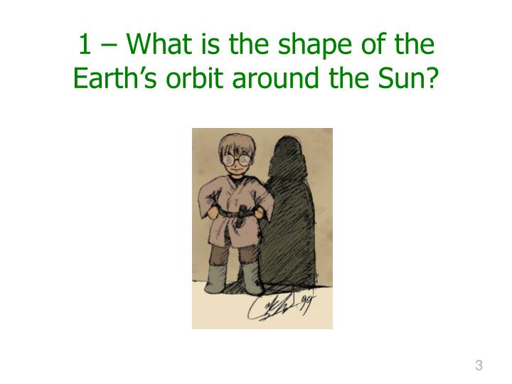 1 – What is the shape of the Earth's orbit around the Sun?