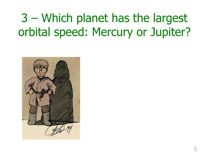 3 – Which planet has the largest  orbital speed: Mercury or Jupiter?