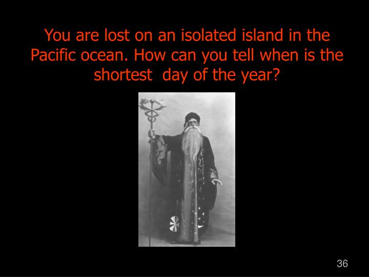 You are lost on an isolated island in the Pacific ocean. How can you tell when is the shortest  day of the year?