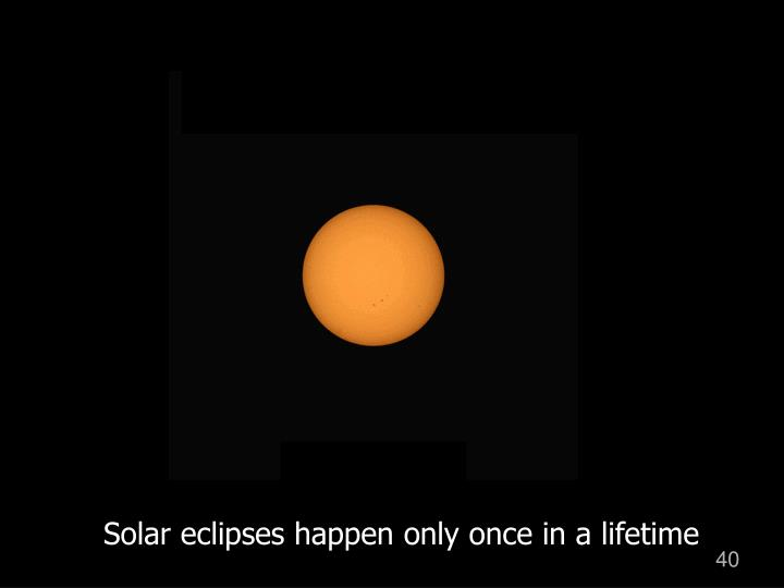 Solar eclipses happen only once in a lifetime