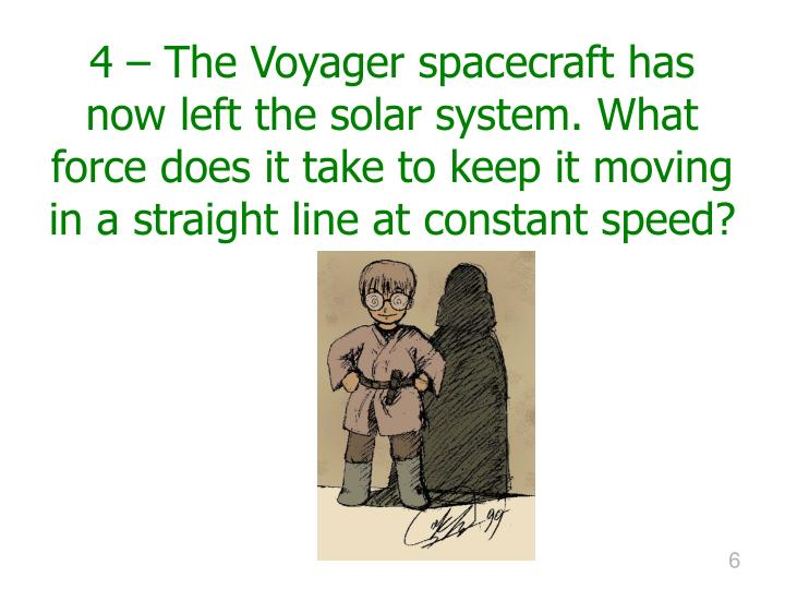4 – The Voyager spacecraft has now left the solar system. What force does it take to keep it moving in a straight line at constant speed?