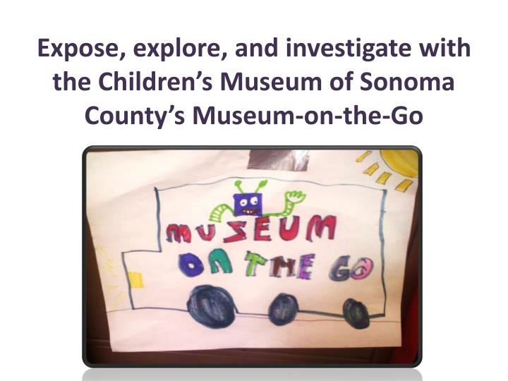 Expose, explore, and investigate with the Children's Museum of Sonoma County's Museum-on-the-Go