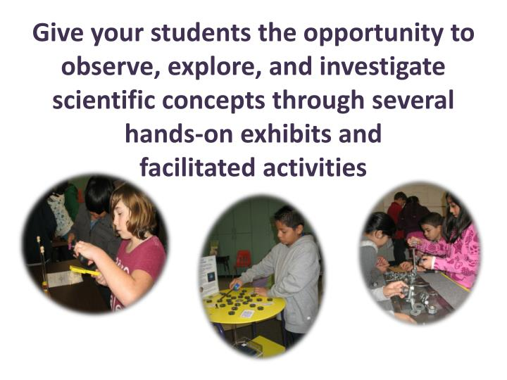 Give your students the opportunity to observe, explore, and investigate scientific concepts through several hands-on exhibits and