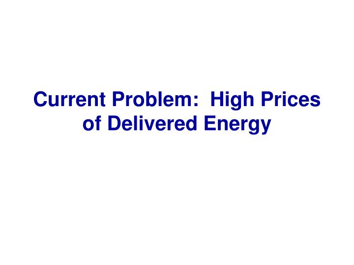 Current Problem:  High Prices of Delivered Energy