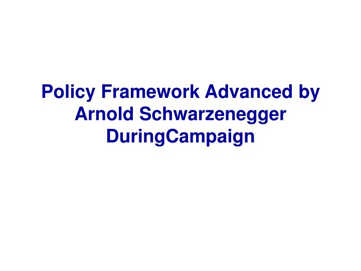Policy Framework Advanced by Arnold Schwarzenegger DuringCampaign