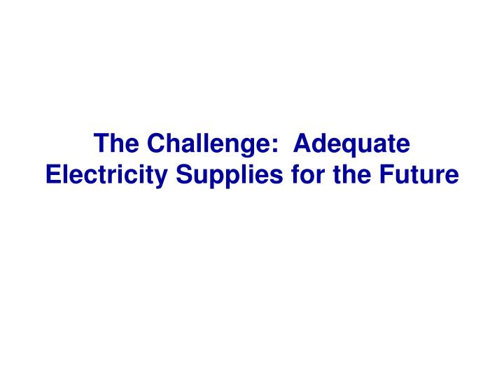The Challenge:  Adequate Electricity Supplies for the Future