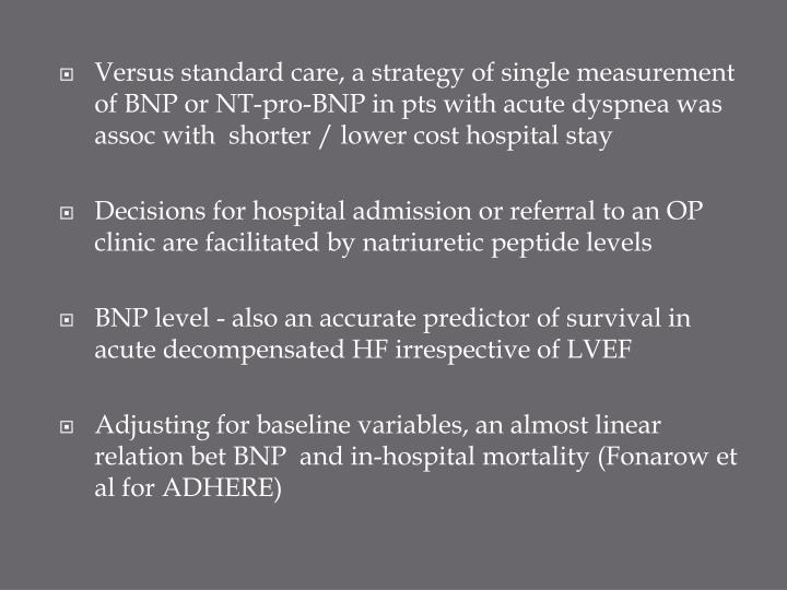 Versus standard care, a strategy of single measurement of BNP or NT-pro-BNP in pts with acute dyspnea was assoc with  shorter / lower cost hospital stay