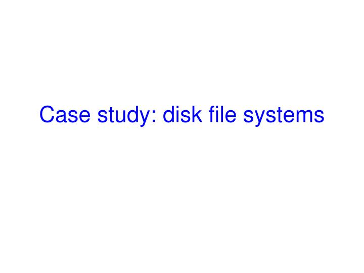 Case study: disk file systems