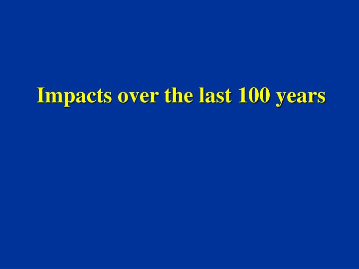Impacts over the last 100 years