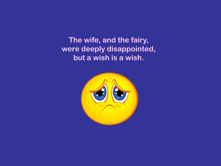 The wife, and the fairy, were deeply disappointed, but a wish is a wish.