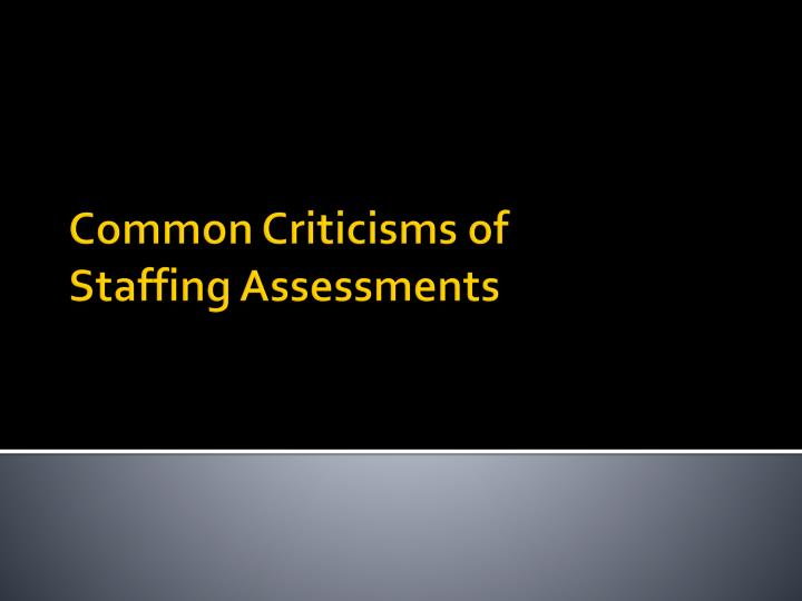 Common criticisms of staffing assessments