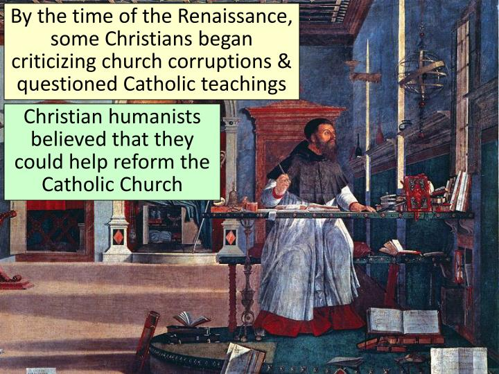 By the time of the Renaissance, some Christians began criticizing church corruptions & questioned Catholic teachings