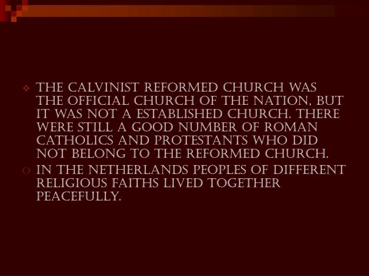The Calvinist Reformed Church was the official church of the nation, but it was not a established church. There were still a good number of Roman Catholics and Protestants who did not belong to the Reformed Church.