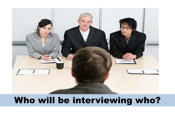 Who will be interviewing who?