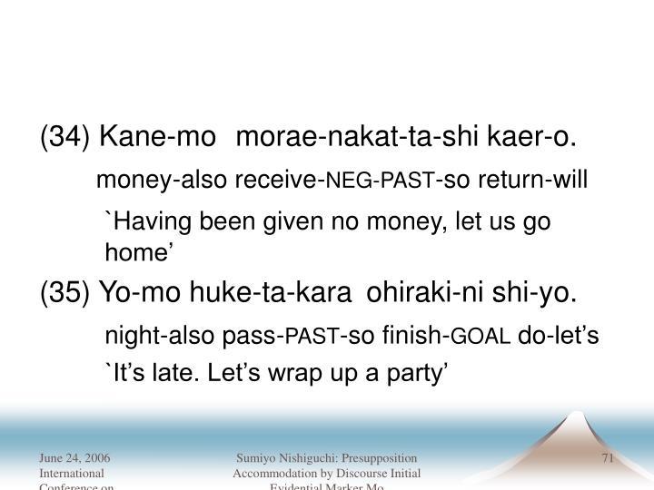 (34) Kane-mo morae-nakat-ta-shi kaer-o.