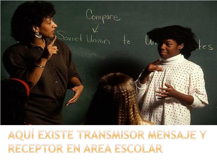 AQUÍ EXISTE TRANSMISOR MENSAJE Y RECEPTOR EN AREA ESCOLAR