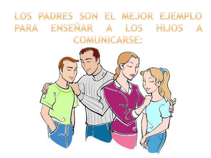 LOS PADRES SON EL MEJOR EJEMPLO PARA ENSEÑAR A LOS HIJOS A COMUNICARSE: