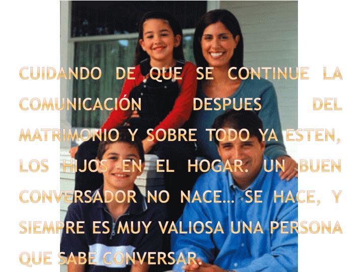 CUIDANDO DE QUE SE CONTINUE LA COMUNICACIÓN DESPUES DEL MATRIMONIO Y SOBRE TODO YA ESTEN, LOS HIJOS EN EL HOGAR. UN BUEN CONVERSADOR NO NACE… SE HACE, Y SIEMPRE ES MUY VALIOSA UNA PERSONA QUE SABE CONVERSAR.