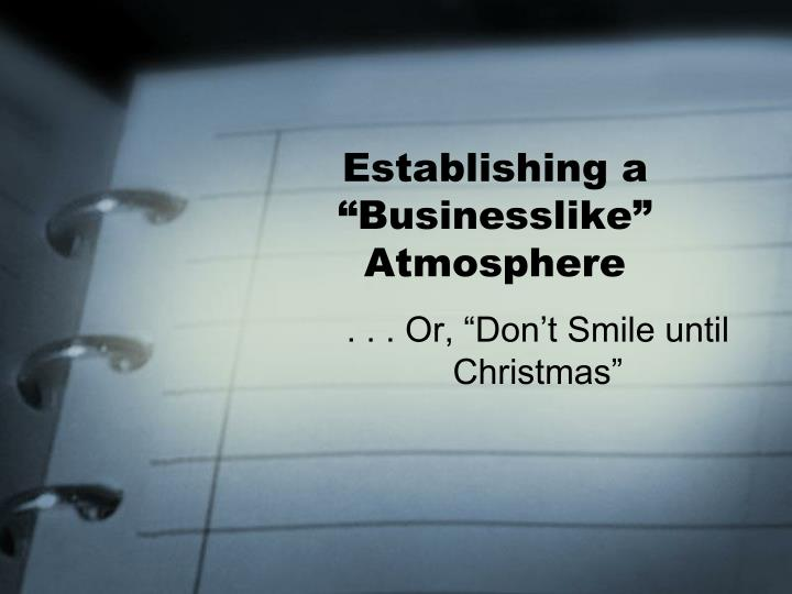 "Establishing a ""Businesslike"" Atmosphere"