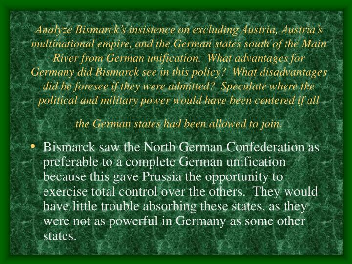 Analyze Bismarck's insistence on excluding Austria, Austria's multinational empire, and the German states south of the Main River from German unification.  What advantages for Germany did Bismarck see in this policy?  What disadvantages did he foresee if they were admitted?  Speculate where the political and military power would have been centered if all the German states had been allowed to join.