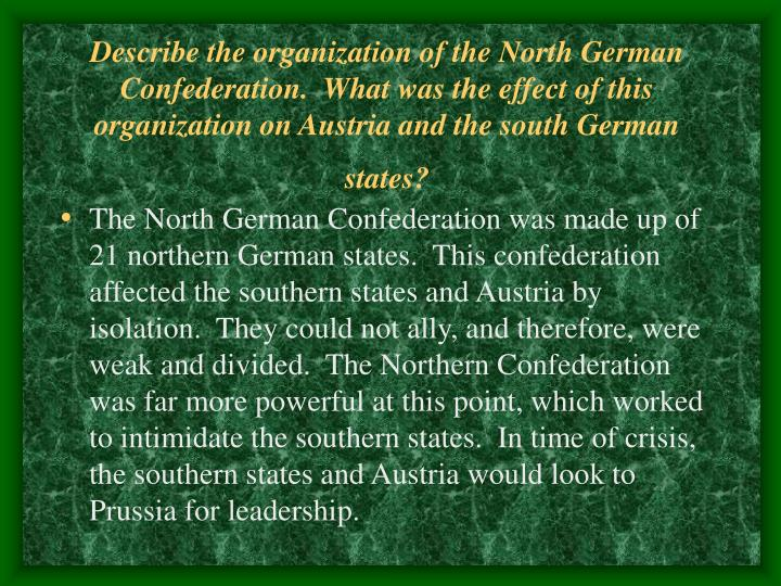Describe the organization of the North German Confederation.  What was the effect of this organization on Austria and the south German states?