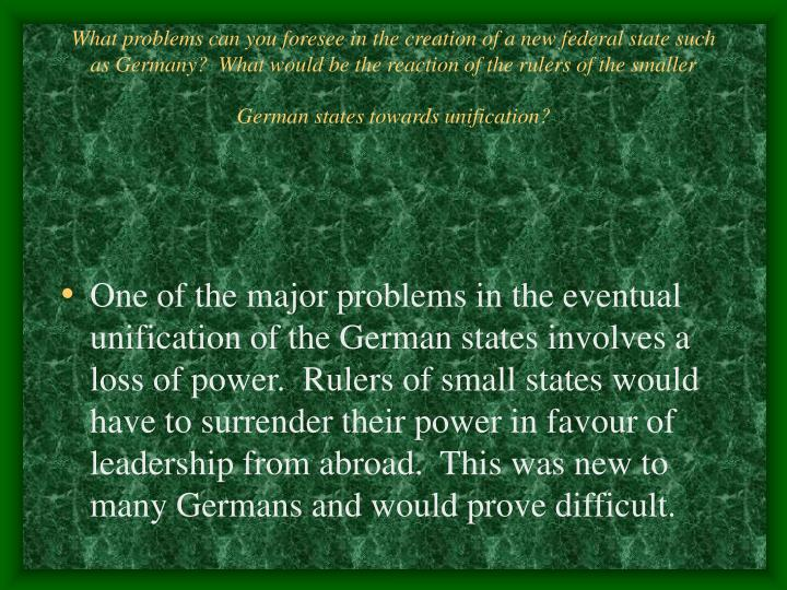 What problems can you foresee in the creation of a new federal state such as Germany?  What would be the reaction of the rulers of the smaller German states towards unification?