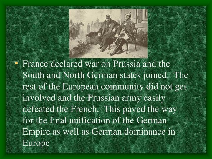 France declared war on Prussia and the South and North German states joined.  The rest of the European community did not get involved and the Prussian army easily defeated the French.  This paved the way for the final unification of the German Empire as well as German dominance in Europe