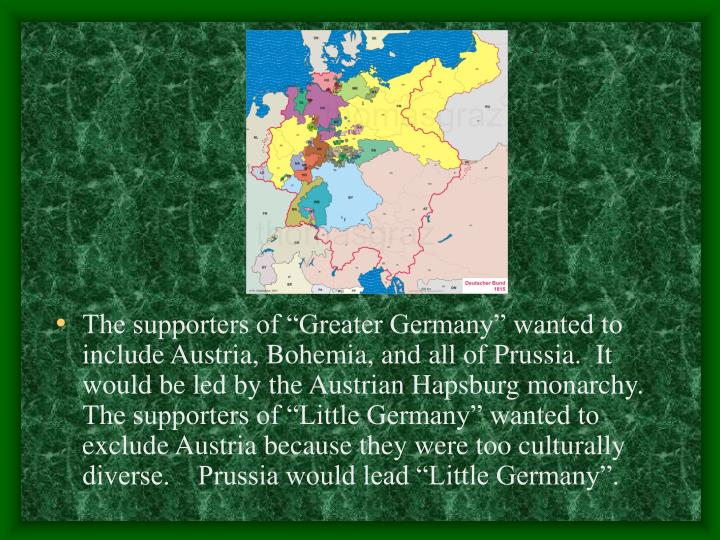 "The supporters of ""Greater Germany"" wanted to include Austria, Bohemia, and all of Prussia.  It would be led by the Austrian Hapsburg monarchy.  The supporters of ""Little Germany"" wanted to exclude Austria because they were too culturally diverse.    Prussia would lead ""Little Germany""."