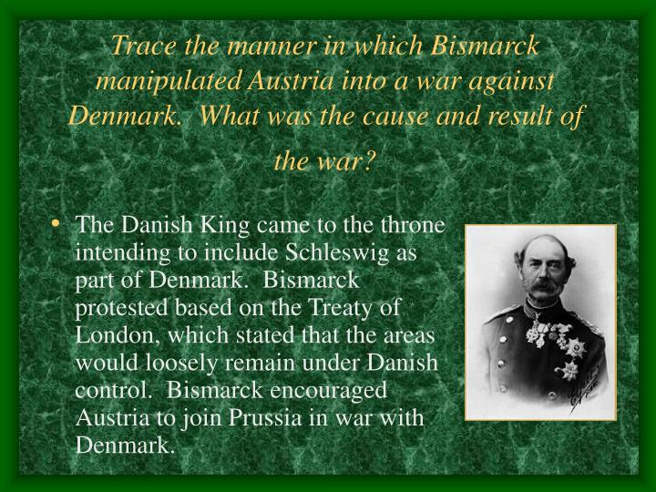 Trace the manner in which Bismarck manipulated Austria into a war against Denmark.  What was the cause and result of the war?