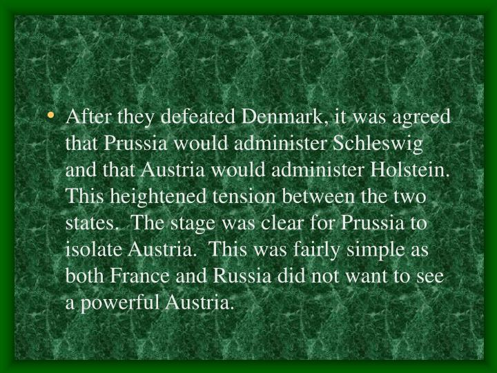 After they defeated Denmark, it was agreed that Prussia would administer Schleswig and that Austria would administer Holstein.  This heightened tension between the two states.  The stage was clear for Prussia to isolate Austria.  This was fairly simple as both France and Russia did not want to see a powerful Austria.