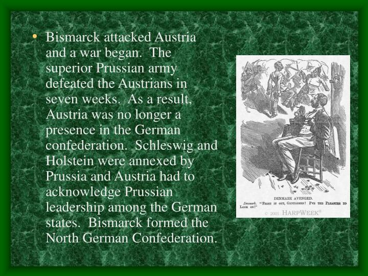 Bismarck attacked Austria and a war began.  The superior Prussian army defeated the Austrians in seven weeks.  As a result, Austria was no longer a presence in the German confederation.  Schleswig and Holstein were annexed by Prussia and Austria had to acknowledge Prussian leadership among the German states.  Bismarck formed the North German Confederation.