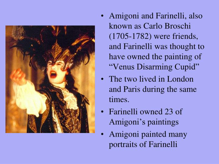 "Amigoni and Farinelli, also known as Carlo Broschi (1705-1782) were friends, and Farinelli was thought to have owned the painting of ""Venus Disarming Cupid"""