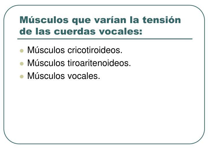 Músculos que varían la tensión de las cuerdas vocales: