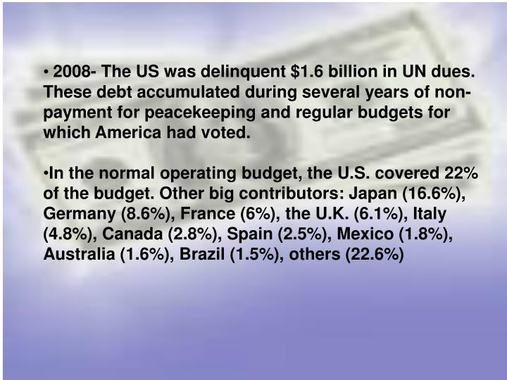 2008- The US was delinquent $1.6 billion in UN dues. These debt accumulated during several years of non-payment for peacekeeping and regular budgets for which America had voted.