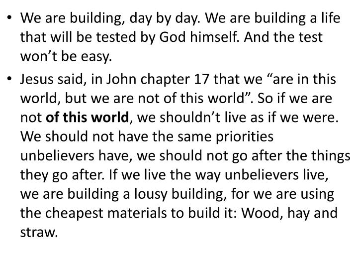 We are building, day by day. We are building a life that will be tested by God himself. And the test won't be easy.