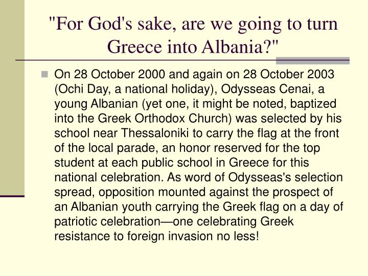 """For God's sake, are we going to turn Greece into Albania?"""