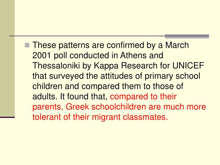 These patterns are confirmed by a March 2001 poll conducted in Athens and Thessaloniki by Kappa Research for UNICEF that surveyed the attitudes of primary school children and compared them to those of adults. It found that,