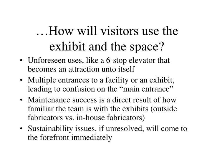 …How will visitors use the exhibit and the space?