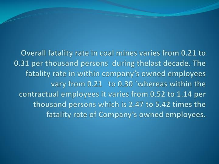 Overall fatality rate in coal mines varies from 0.21 to 0.31 per thousand persons  during