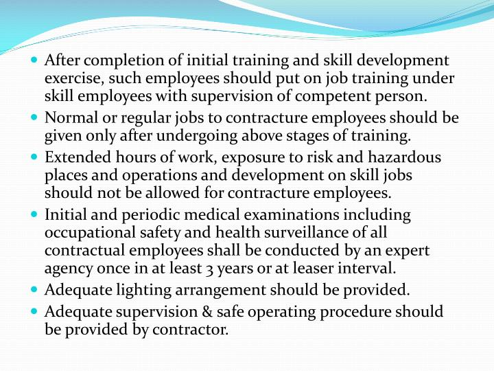 After completion of initial training and skill development exercise, such employees should put on job training under skill employees with supervision of competent person.