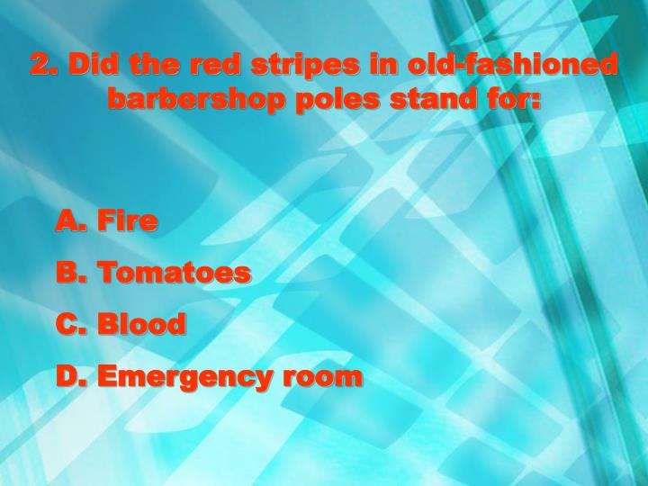 2. Did the red stripes in old-fashioned barbershop poles stand for: