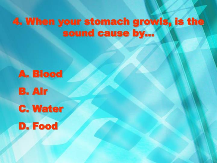 4. When your stomach growls, is the sound cause by…