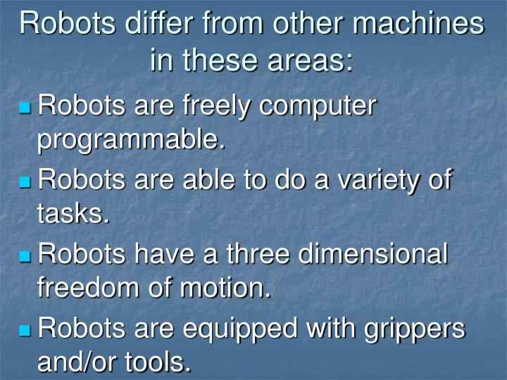 Robots differ from other machines in these areas: