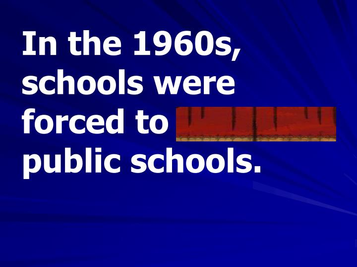 In the 1960s, schools were forced to integrate public schools.