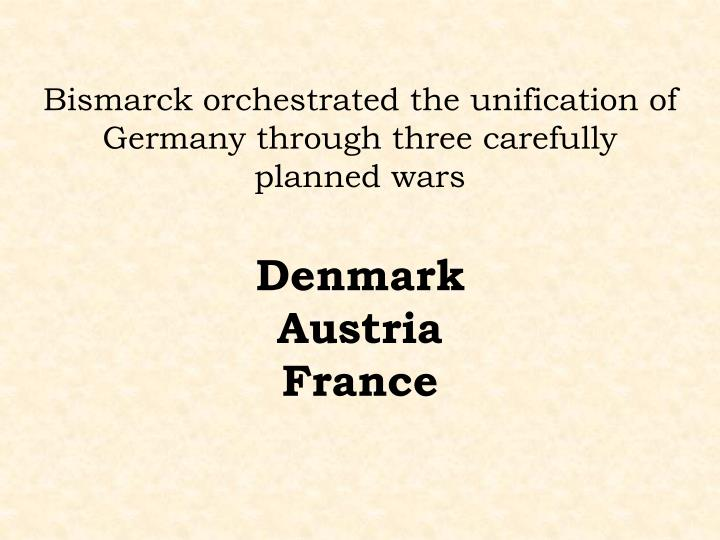 Bismarck orchestrated the unification of Germany through three carefully planned wars